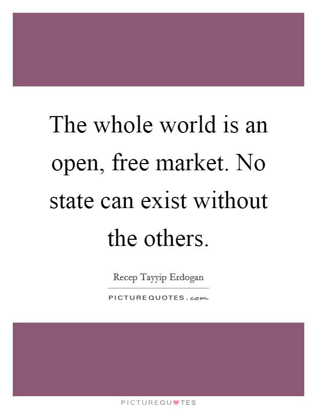 The whole world is an open, free market. No state can exist without the others Picture Quote #1