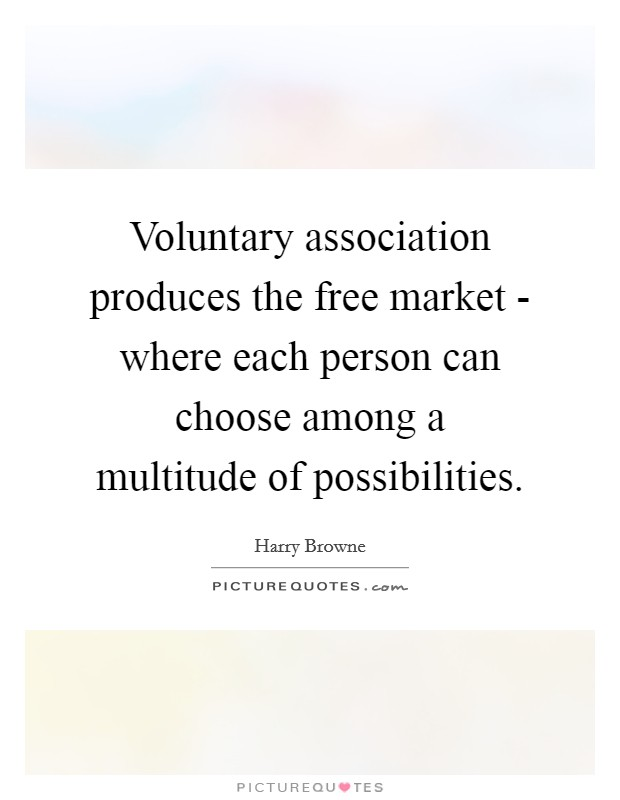 Voluntary association produces the free market - where each person can choose among a multitude of possibilities Picture Quote #1