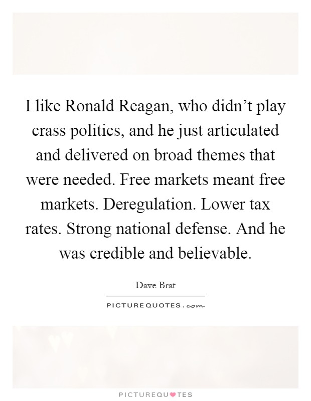 I like Ronald Reagan, who didn't play crass politics, and he just articulated and delivered on broad themes that were needed. Free markets meant free markets. Deregulation. Lower tax rates. Strong national defense. And he was credible and believable Picture Quote #1