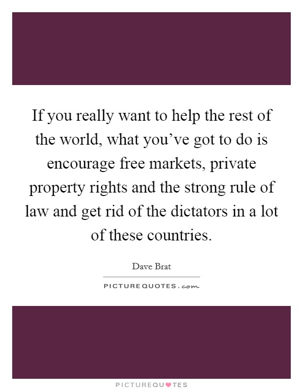 If you really want to help the rest of the world, what you've got to do is encourage free markets, private property rights and the strong rule of law and get rid of the dictators in a lot of these countries Picture Quote #1