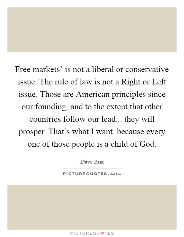 Free markets' is not a liberal or conservative issue. The rule of law is not a Right or Left issue. Those are American principles since our founding, and to the extent that other countries follow our lead... they will prosper. That's what I want, because every one of those people is a child of God Picture Quote #1