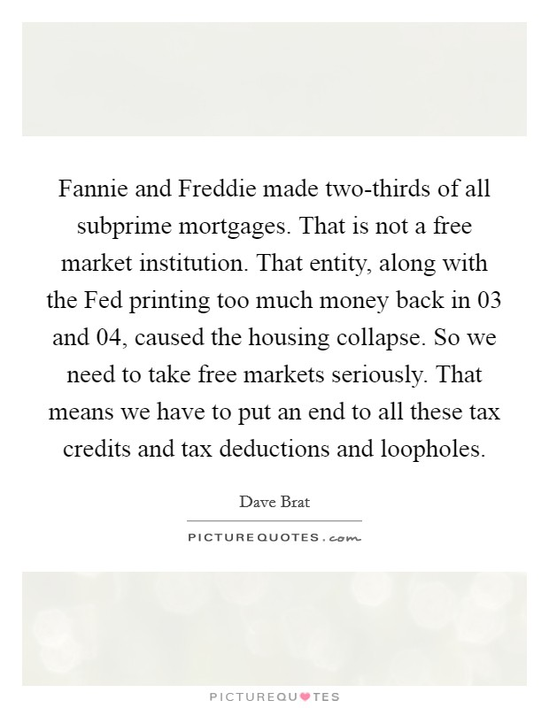 Fannie and Freddie made two-thirds of all subprime mortgages. That is not a free market institution. That entity, along with the Fed printing too much money back in  03 and  04, caused the housing collapse. So we need to take free markets seriously. That means we have to put an end to all these tax credits and tax deductions and loopholes Picture Quote #1