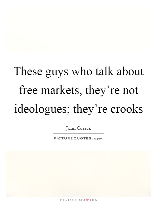 These guys who talk about free markets, they're not ideologues; they're crooks Picture Quote #1