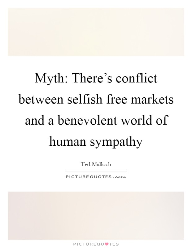 Myth: There's conflict between selfish free markets and a benevolent world of human sympathy Picture Quote #1