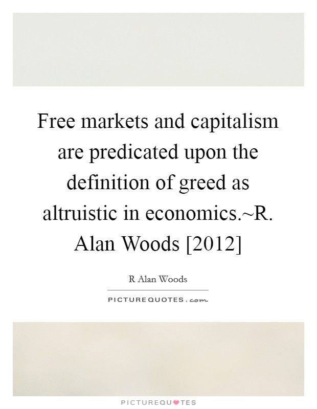 Free markets and capitalism are predicated upon the definition of greed as altruistic in economics.~R. Alan Woods [2012] Picture Quote #1