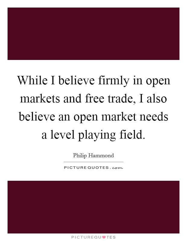 While I believe firmly in open markets and free trade, I also believe an open market needs a level playing field Picture Quote #1