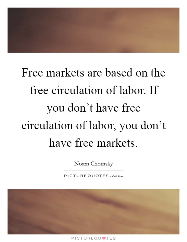 Free markets are based on the free circulation of labor. If you don't have free circulation of labor, you don't have free markets Picture Quote #1