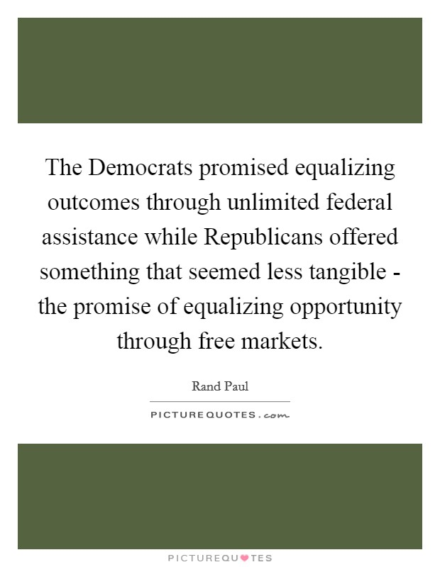 The Democrats promised equalizing outcomes through unlimited federal assistance while Republicans offered something that seemed less tangible - the promise of equalizing opportunity through free markets Picture Quote #1