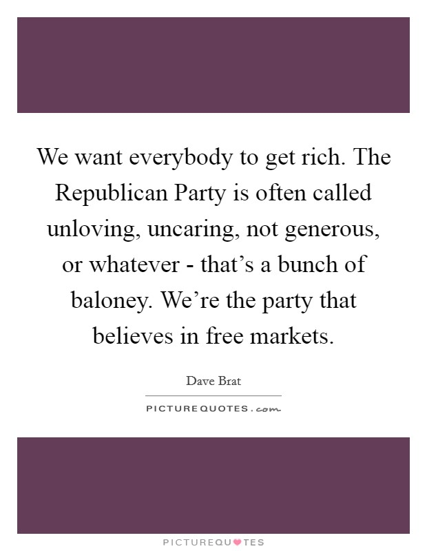 We want everybody to get rich. The Republican Party is often called unloving, uncaring, not generous, or whatever - that's a bunch of baloney. We're the party that believes in free markets Picture Quote #1