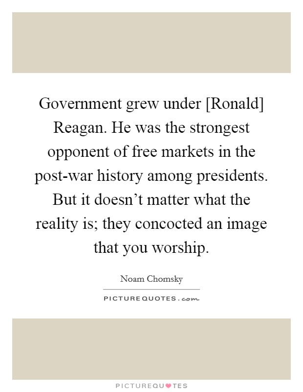 Government grew under [Ronald] Reagan. He was the strongest opponent of free markets in the post-war history among presidents. But it doesn't matter what the reality is; they concocted an image that you worship Picture Quote #1