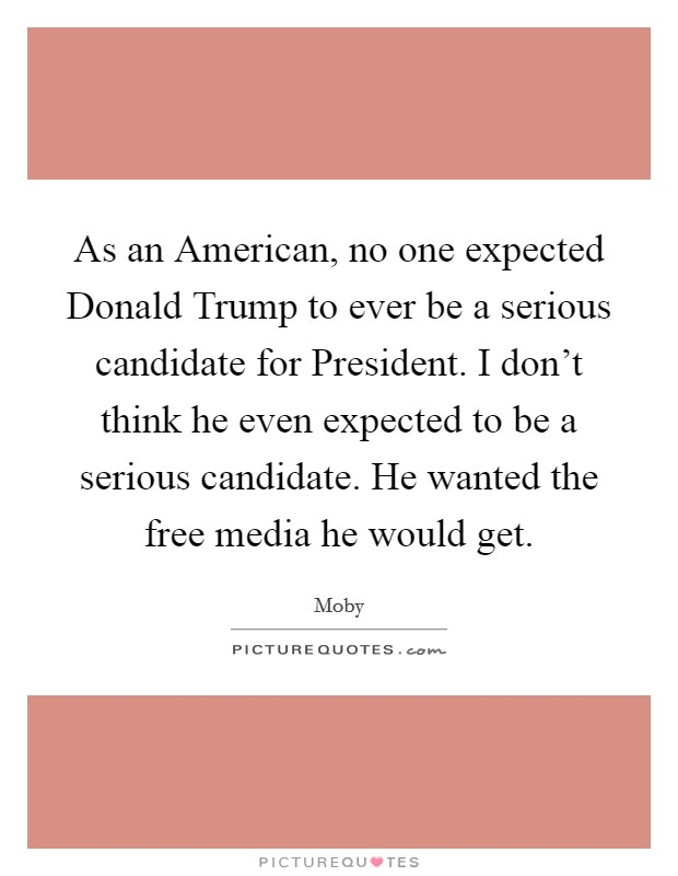 As an American, no one expected Donald Trump to ever be a serious candidate for President. I don't think he even expected to be a serious candidate. He wanted the free media he would get Picture Quote #1