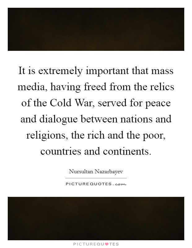 It is extremely important that mass media, having freed from the relics of the Cold War, served for peace and dialogue between nations and religions, the rich and the poor, countries and continents Picture Quote #1