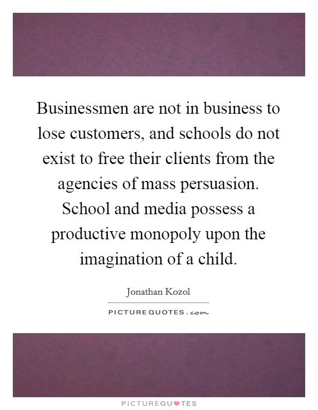 Businessmen are not in business to lose customers, and schools do not exist to free their clients from the agencies of mass persuasion. School and media possess a productive monopoly upon the imagination of a child Picture Quote #1