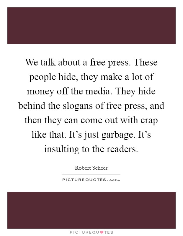 We talk about a free press. These people hide, they make a lot of money off the media. They hide behind the slogans of free press, and then they can come out with crap like that. It's just garbage. It's insulting to the readers. Picture Quote #1