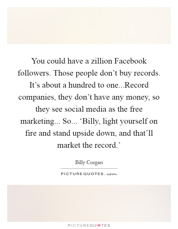 You could have a zillion Facebook followers. Those people don't buy records. It's about a hundred to one...Record companies, they don't have any money, so they see social media as the free marketing... So... 'Billy, light yourself on fire and stand upside down, and that'll market the record.' Picture Quote #1