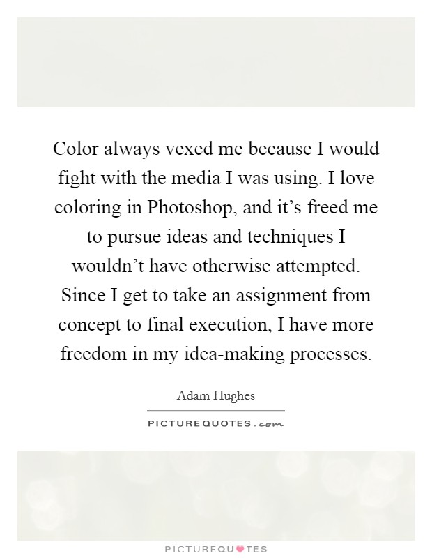Color always vexed me because I would fight with the media I was using. I love coloring in Photoshop, and it's freed me to pursue ideas and techniques I wouldn't have otherwise attempted. Since I get to take an assignment from concept to final execution, I have more freedom in my idea-making processes Picture Quote #1