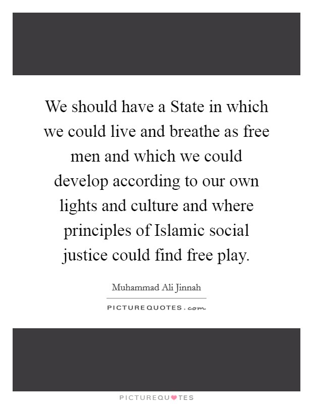 We should have a State in which we could live and breathe as free men and which we could develop according to our own lights and culture and where principles of Islamic social justice could find free play Picture Quote #1