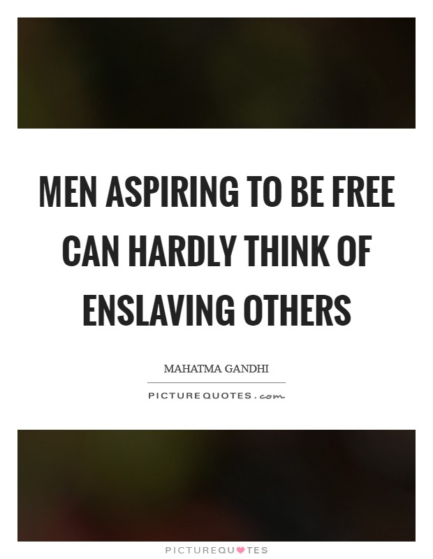 Men aspiring to be free can hardly think of enslaving others Picture Quote #1