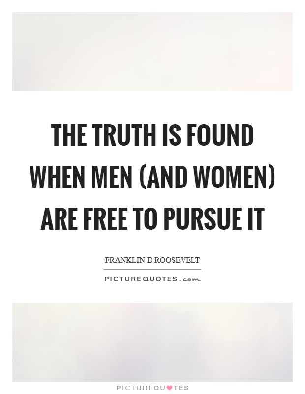 The Truth is found when men (and Women) are free to pursue it Picture Quote #1