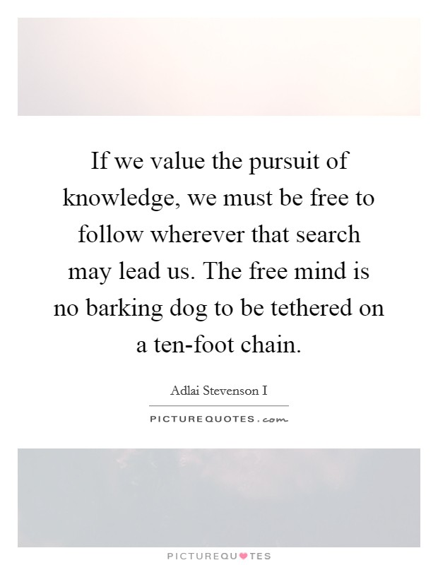 If we value the pursuit of knowledge, we must be free to follow wherever that search may lead us. The free mind is no barking dog to be tethered on a ten-foot chain Picture Quote #1