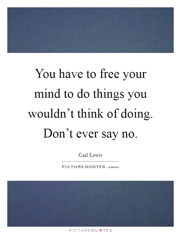 You have to free your mind to do things you wouldn't think of doing. Don't ever say no Picture Quote #1