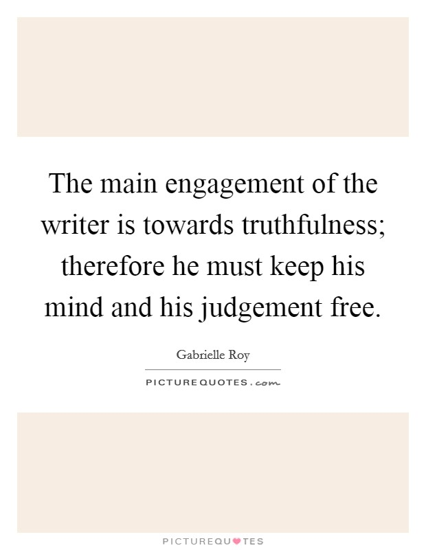 The main engagement of the writer is towards truthfulness; therefore he must keep his mind and his judgement free Picture Quote #1