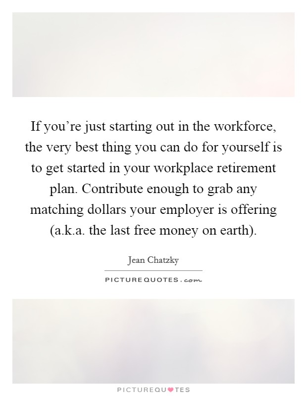 If you're just starting out in the workforce, the very best thing you can do for yourself is to get started in your workplace retirement plan. Contribute enough to grab any matching dollars your employer is offering (a.k.a. the last free money on earth) Picture Quote #1