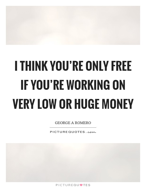 I think you're only free if you're working on very low or huge money Picture Quote #1