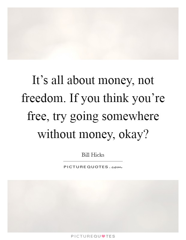 It's all about money, not freedom. If you think you're free, try going somewhere without money, okay? Picture Quote #1