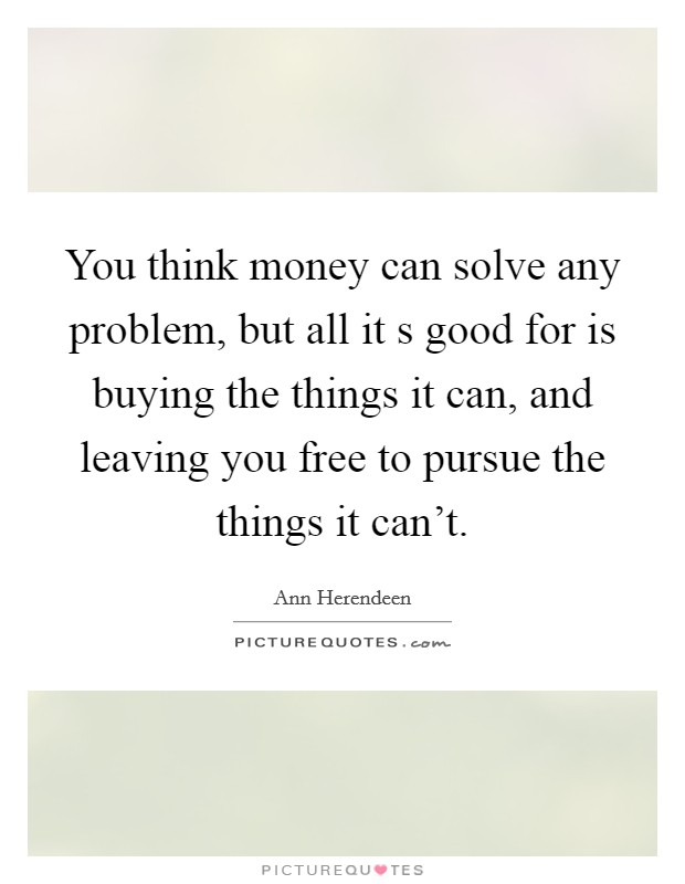 You think money can solve any problem, but all it s good for is buying the things it can, and leaving you free to pursue the things it can't Picture Quote #1