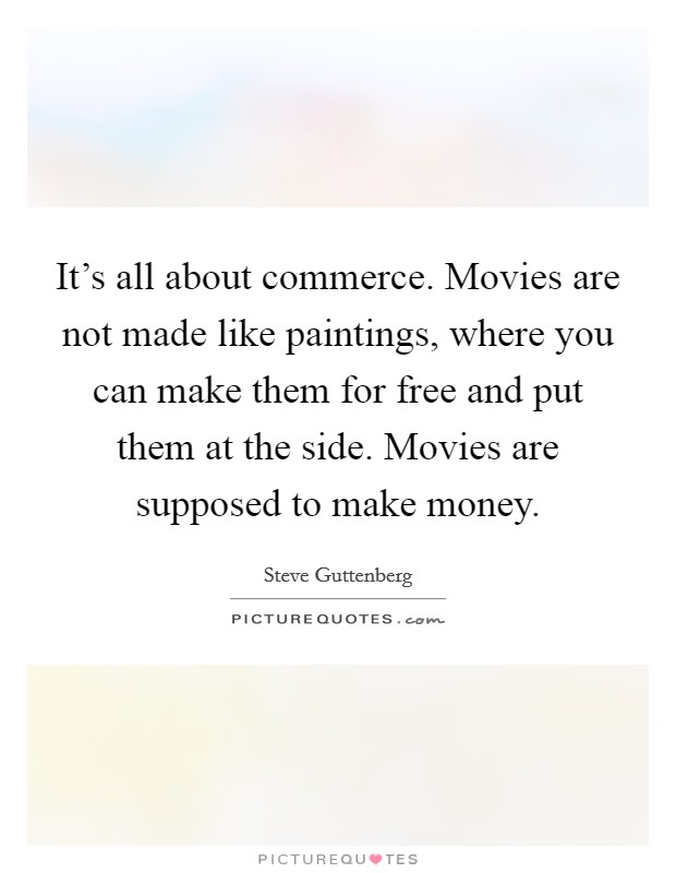 It's all about commerce. Movies are not made like paintings, where you can make them for free and put them at the side. Movies are supposed to make money Picture Quote #1