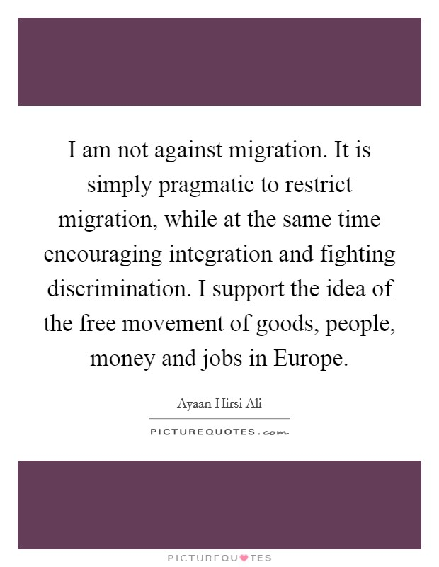 I am not against migration. It is simply pragmatic to restrict migration, while at the same time encouraging integration and fighting discrimination. I support the idea of the free movement of goods, people, money and jobs in Europe Picture Quote #1