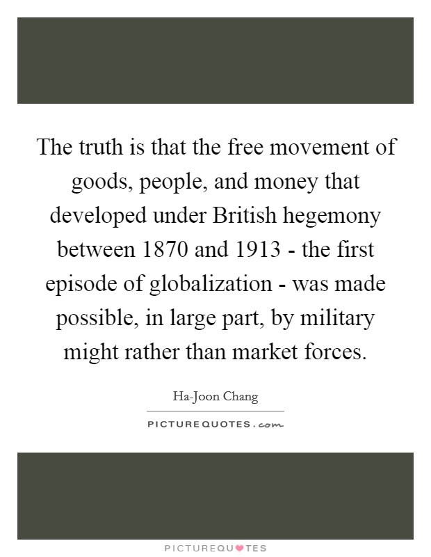 The truth is that the free movement of goods, people, and money that developed under British hegemony between 1870 and 1913 - the first episode of globalization - was made possible, in large part, by military might rather than market forces. Picture Quote #1