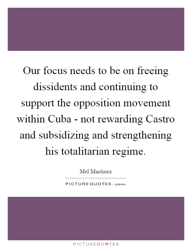 Our focus needs to be on freeing dissidents and continuing to support the opposition movement within Cuba - not rewarding Castro and subsidizing and strengthening his totalitarian regime Picture Quote #1