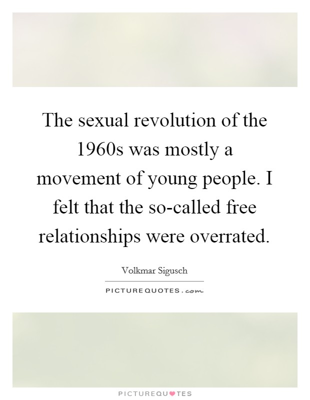 The sexual revolution of the 1960s was mostly a movement of young people. I felt that the so-called free relationships were overrated. Picture Quote #1