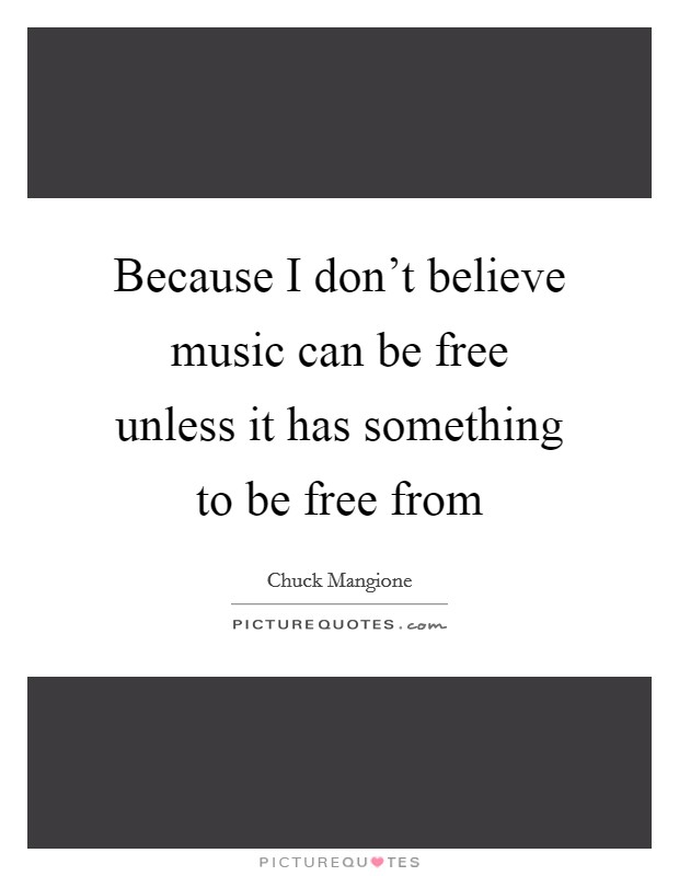 Because I don't believe music can be free unless it has something to be free from Picture Quote #1