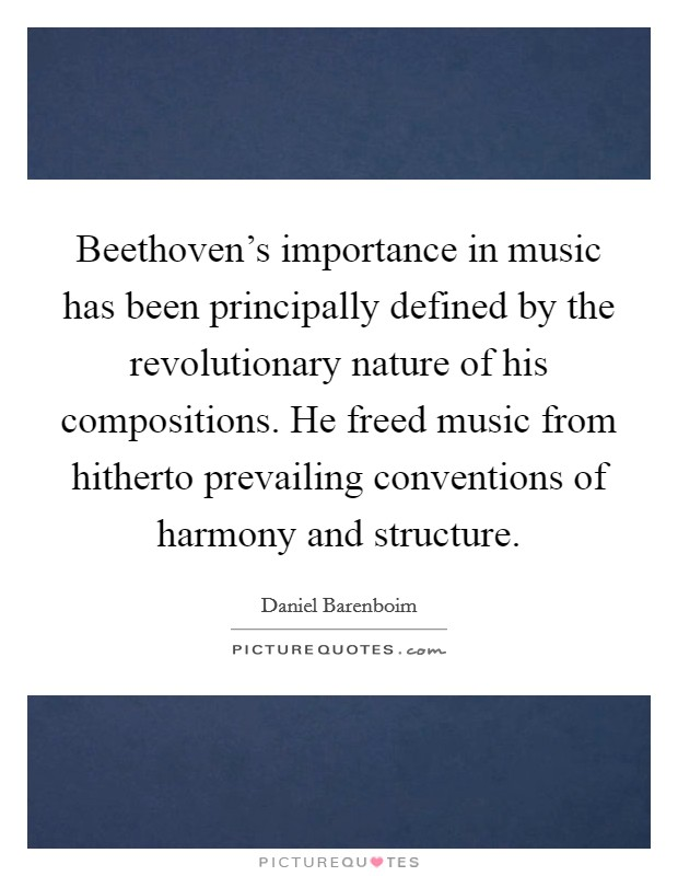 Beethoven's importance in music has been principally defined by the revolutionary nature of his compositions. He freed music from hitherto prevailing conventions of harmony and structure Picture Quote #1