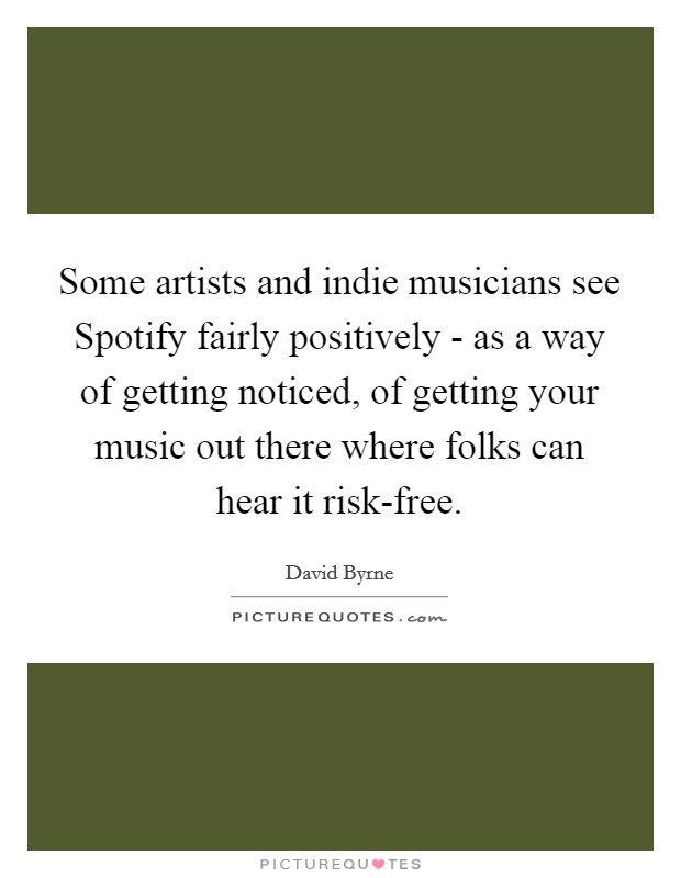 Some artists and indie musicians see Spotify fairly positively - as a way of getting noticed, of getting your music out there where folks can hear it risk-free Picture Quote #1