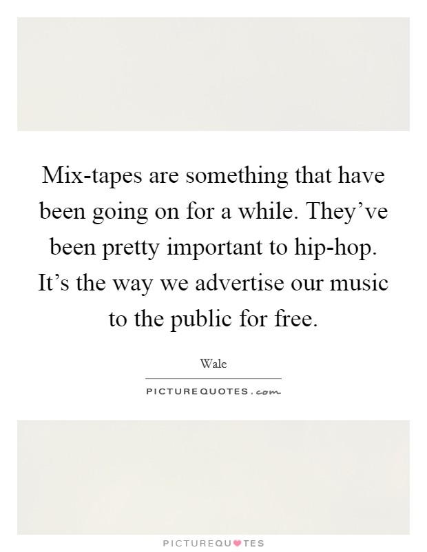 Mix-tapes are something that have been going on for a while. They've been pretty important to hip-hop. It's the way we advertise our music to the public for free Picture Quote #1