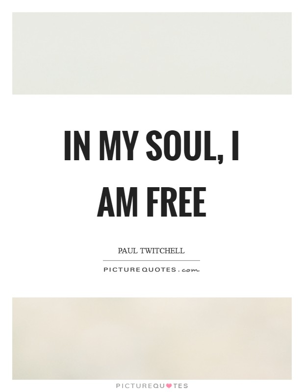 In my soul, I am free Picture Quote #1