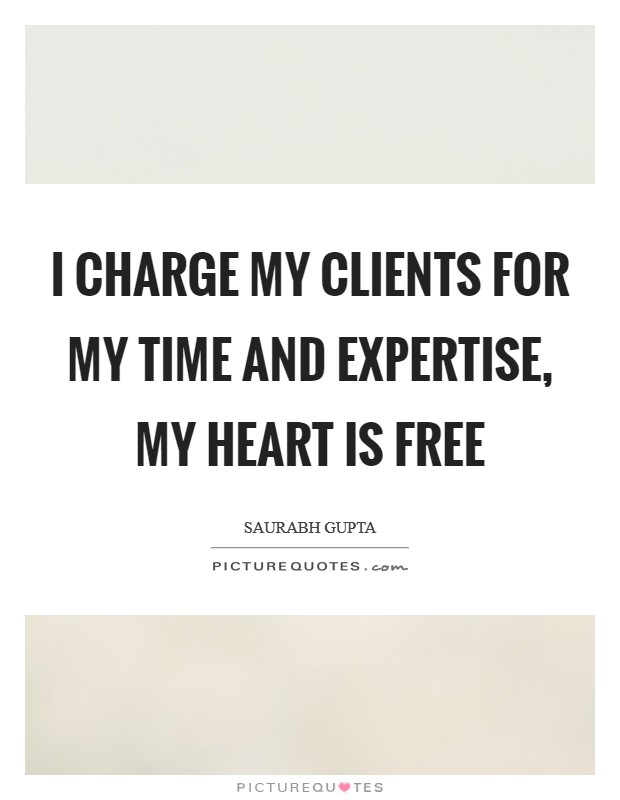 I charge my clients for my time and expertise, my heart is free Picture Quote #1