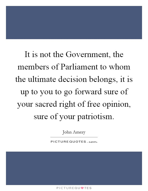 It is not the Government, the members of Parliament to whom the ultimate decision belongs, it is up to you to go forward sure of your sacred right of free opinion, sure of your patriotism Picture Quote #1