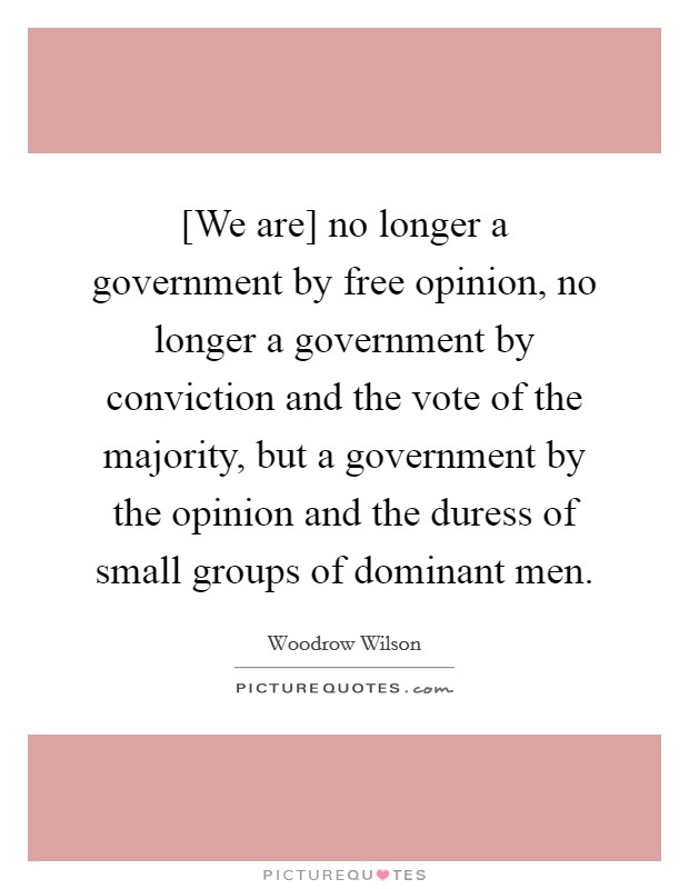 [We are] no longer a government by free opinion, no longer a government by conviction and the vote of the majority, but a government by the opinion and the duress of small groups of dominant men Picture Quote #1