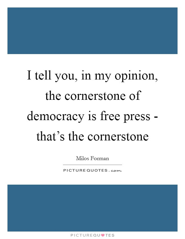 I tell you, in my opinion, the cornerstone of democracy is free press - that's the cornerstone Picture Quote #1