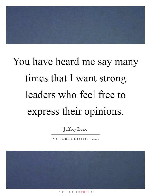 You have heard me say many times that I want strong leaders who feel free to express their opinions Picture Quote #1