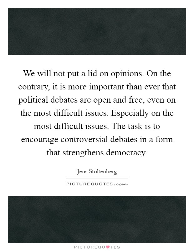 We will not put a lid on opinions. On the contrary, it is more important than ever that political debates are open and free, even on the most difficult issues. Especially on the most difficult issues. The task is to encourage controversial debates in a form that strengthens democracy Picture Quote #1