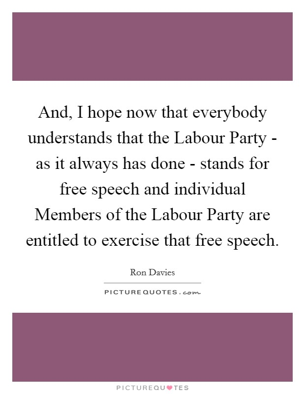 And, I hope now that everybody understands that the Labour Party - as it always has done - stands for free speech and individual Members of the Labour Party are entitled to exercise that free speech Picture Quote #1