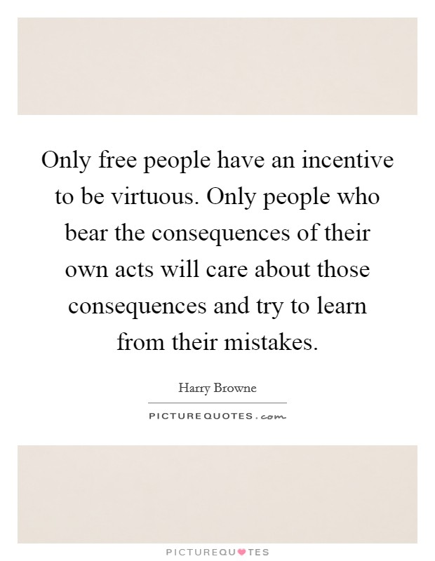 Only free people have an incentive to be virtuous. Only people who bear the consequences of their own acts will care about those consequences and try to learn from their mistakes Picture Quote #1