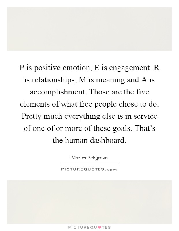 P is positive emotion, E is engagement, R is relationships, M is meaning and A is accomplishment. Those are the five elements of what free people chose to do. Pretty much everything else is in service of one of or more of these goals. That's the human dashboard Picture Quote #1