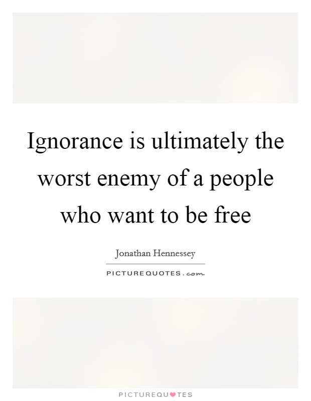 Ignorance is ultimately the worst enemy of a people who want to be free Picture Quote #1